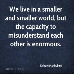 Kishore Mahbubani  - We live in a smaller and smaller world, but the capacity to misunderstand each other is enormous.