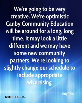 Kitty Thiel  - We're going to be very creative. We're optimistic Canby Community Education will be around for a long, long time. It may look a little different and we may have some new community partners. We're looking to slightly change our schedule to include appropriate advertising.