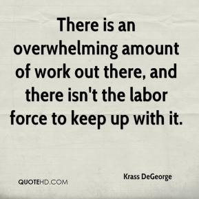 Krass DeGeorge  - There is an overwhelming amount of work out there, and there isn't the labor force to keep up with it.