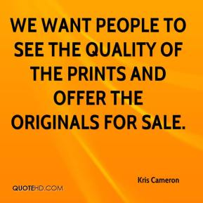 Kris Cameron  - We want people to see the quality of the prints and offer the originals for sale.