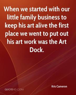Kris Cameron  - When we started with our little family business to keep his art alive the first place we went to put out his art work was the Art Dock.