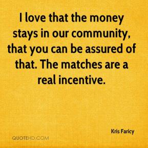 Kris Faricy  - I love that the money stays in our community, that you can be assured of that. The matches are a real incentive.