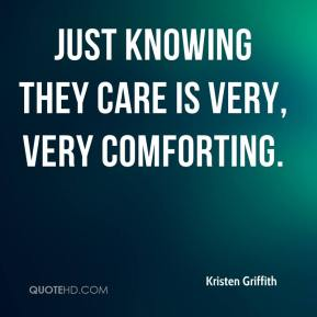 Kristen Griffith  - Just knowing they care is very, very comforting.