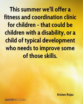 Kristen Rojas  - This summer we'll offer a fitness and coordination clinic for children - that could be children with a disability, or a child of typical development who needs to improve some of those skills.
