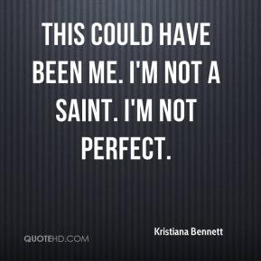 Kristiana Bennett  - This could have been me. I'm not a saint. I'm not perfect.