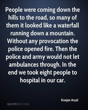 Kunjan Aryal  - People were coming down the hills to the road, so many of them it looked like a waterfall running down a mountain. Without any provocation the police opened fire. Then the police and army would not let ambulances through. In the end we took eight people to hospital in our car.