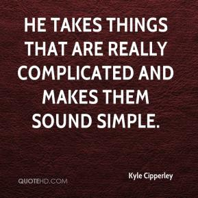 Kyle Cipperley  - He takes things that are really complicated and makes them sound simple.