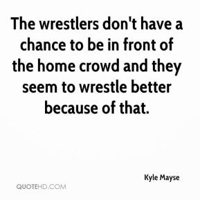 Kyle Mayse  - The wrestlers don't have a chance to be in front of the home crowd and they seem to wrestle better because of that.
