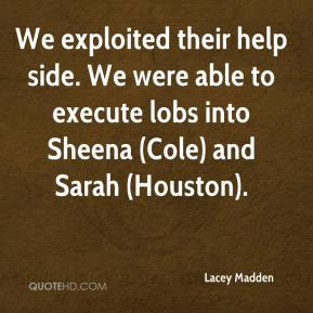 We exploited their help side. We were able to execute lobs into Sheena (Cole) and Sarah (Houston).