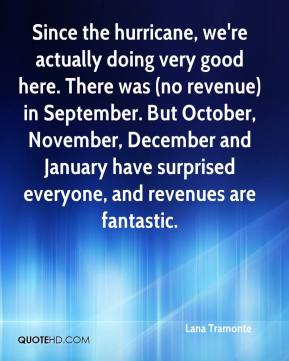 Lana Tramonte  - Since the hurricane, we're actually doing very good here. There was (no revenue) in September. But October, November, December and January have surprised everyone, and revenues are fantastic.