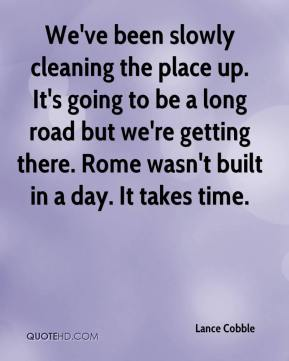 Lance Cobble  - We've been slowly cleaning the place up. It's going to be a long road but we're getting there. Rome wasn't built in a day. It takes time.