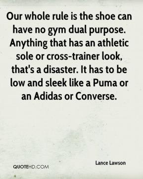 Lance Lawson  - Our whole rule is the shoe can have no gym dual purpose. Anything that has an athletic sole or cross-trainer look, that's a disaster. It has to be low and sleek like a Puma or an Adidas or Converse.