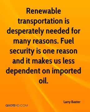 Larry Baxter  - Renewable transportation is desperately needed for many reasons. Fuel security is one reason and it makes us less dependent on imported oil.