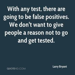 With any test, there are going to be false positives. We don't want to give people a reason not to go and get tested.