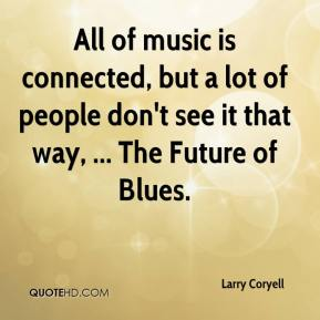Larry Coryell  - All of music is connected, but a lot of people don't see it that way, ... The Future of Blues.