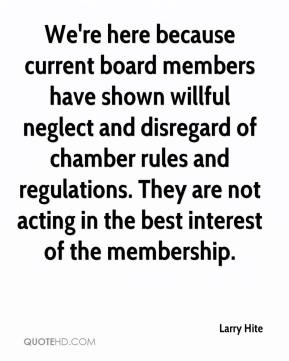 Larry Hite  - We're here because current board members have shown willful neglect and disregard of chamber rules and regulations. They are not acting in the best interest of the membership.