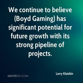 Larry Klatzkin  - We continue to believe (Boyd Gaming) has significant potential for future growth with its strong pipeline of projects.