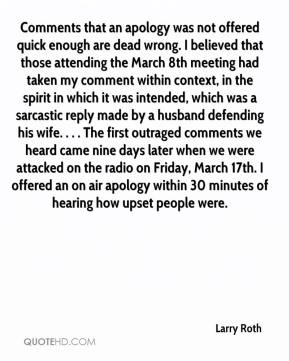 Larry Roth  - Comments that an apology was not offered quick enough are dead wrong. I believed that those attending the March 8th meeting had taken my comment within context, in the spirit in which it was intended, which was a sarcastic reply made by a husband defending his wife. . . . The first outraged comments we heard came nine days later when we were attacked on the radio on Friday, March 17th. I offered an on air apology within 30 minutes of hearing how upset people were.