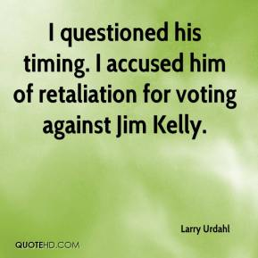 Larry Urdahl  - I questioned his timing. I accused him of retaliation for voting against Jim Kelly.