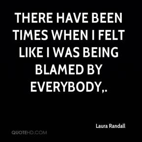 Laura Randall  - There have been times when I felt like I was being blamed by everybody.