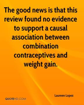 Laureen Lopez  - The good news is that this review found no evidence to support a causal association between combination contraceptives and weight gain.