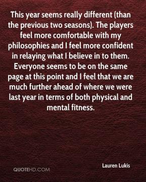 Lauren Lukis  - This year seems really different (than the previous two seasons). The players feel more comfortable with my philosophies and I feel more confident in relaying what I believe in to them. Everyone seems to be on the same page at this point and I feel that we are much further ahead of where we were last year in terms of both physical and mental fitness.