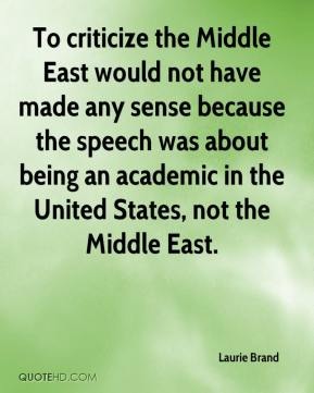 To criticize the Middle East would not have made any sense because the speech was about being an academic in the United States, not the Middle East.