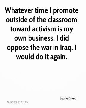 Whatever time I promote outside of the classroom toward activism is my own business. I did oppose the war in Iraq. I would do it again.