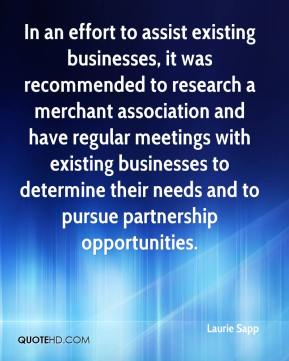 Laurie Sapp  - In an effort to assist existing businesses, it was recommended to research a merchant association and have regular meetings with existing businesses to determine their needs and to pursue partnership opportunities.