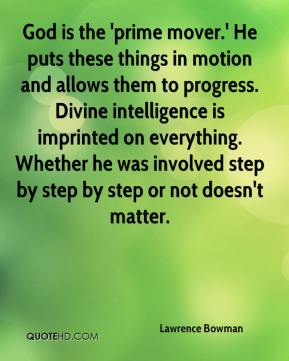 God is the 'prime mover.' He puts these things in motion and allows them to progress. Divine intelligence is imprinted on everything. Whether he was involved step by step by step or not doesn't matter.