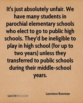 It's just absolutely unfair. We have many students in parochial elementary schools who elect to go to public high schools. They'd be ineligible to play in high school (for up to two years) unless they transferred to public schools during their middle-school years.