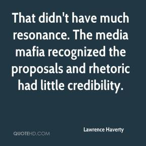 Lawrence Haverty  - That didn't have much resonance. The media mafia recognized the proposals and rhetoric had little credibility.