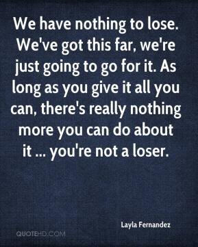 Layla Fernandez  - We have nothing to lose. We've got this far, we're just going to go for it. As long as you give it all you can, there's really nothing more you can do about it ... you're not a loser.