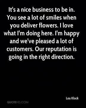 Lea Klock  - It's a nice business to be in. You see a lot of smiles when you deliver flowers. I love what I'm doing here. I'm happy and we've pleased a lot of customers. Our reputation is going in the right direction.