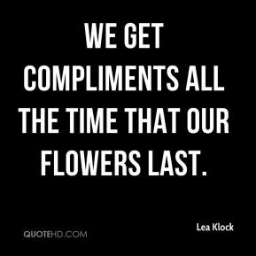 Lea Klock  - We get compliments all the time that our flowers last.
