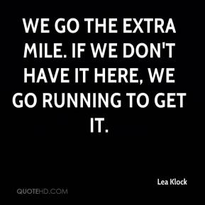 Lea Klock  - We go the extra mile. If we don't have it here, we go running to get it.