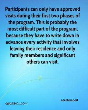 Lee Kempert  - Participants can only have approved visits during their first two phases of the program. This is probably the most difficult part of the program, because they have to write down in advance every activity that involves leaving their residence and only family members and significant others can visit.