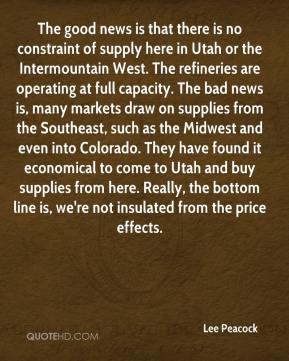 Lee Peacock  - The good news is that there is no constraint of supply here in Utah or the Intermountain West. The refineries are operating at full capacity. The bad news is, many markets draw on supplies from the Southeast, such as the Midwest and even into Colorado. They have found it economical to come to Utah and buy supplies from here. Really, the bottom line is, we're not insulated from the price effects.