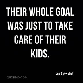 Lee Schwebel  - Their whole goal was just to take care of their kids.