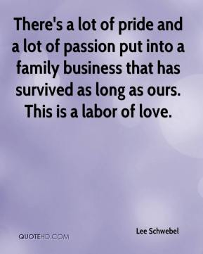 Lee Schwebel  - There's a lot of pride and a lot of passion put into a family business that has survived as long as ours. This is a labor of love.