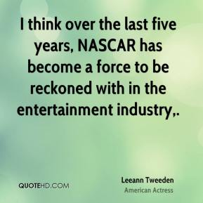 Leeann Tweeden  - I think over the last five years, NASCAR has become a force to be reckoned with in the entertainment industry.