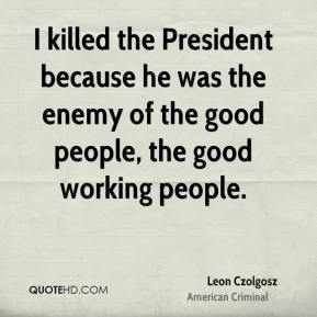 Leon Czolgosz - I killed the President because he was the enemy of the good people, the good working people.