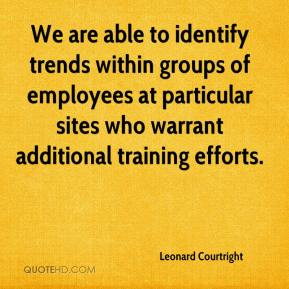 Leonard Courtright  - We are able to identify trends within groups of employees at particular sites who warrant additional training efforts.
