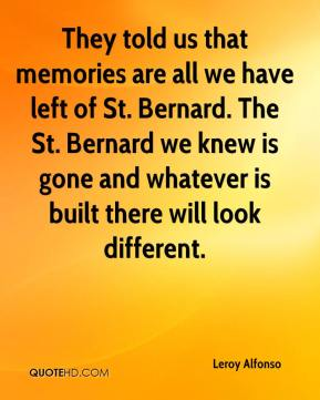 Leroy Alfonso  - They told us that memories are all we have left of St. Bernard. The St. Bernard we knew is gone and whatever is built there will look different.