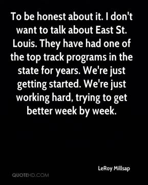 To be honest about it. I don't want to talk about East St. Louis. They have had one of the top track programs in the state for years. We're just getting started. We're just working hard, trying to get better week by week.