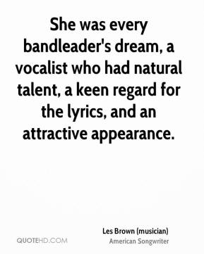 Les Brown (musician)  - She was every bandleader's dream, a vocalist who had natural talent, a keen regard for the lyrics, and an attractive appearance.