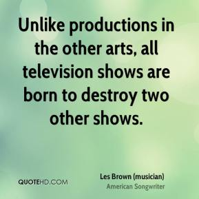 Les Brown (musician)  - Unlike productions in the other arts, all television shows are born to destroy two other shows.