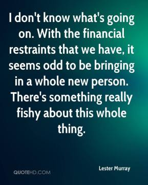 Lester Murray  - I don't know what's going on. With the financial restraints that we have, it seems odd to be bringing in a whole new person. There's something really fishy about this whole thing.