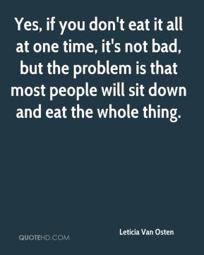 Leticia Van Osten  - Yes, if you don't eat it all at one time, it's not bad, but the problem is that most people will sit down and eat the whole thing.