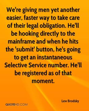 Lew Brodsky  - We're giving men yet another easier, faster way to take care of their legal obligation. He'll be hooking directly to the mainframe and when he hits the 'submit' button, he's going to get an instantaneous Selective Service number. He'll be registered as of that moment.